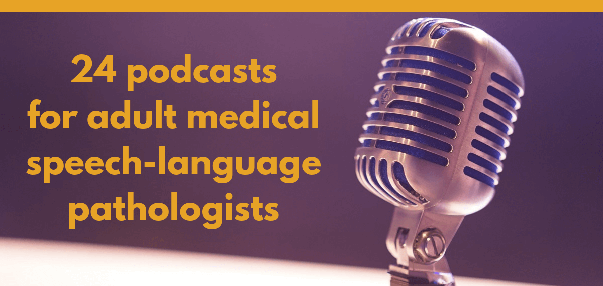 24 podcasts for adult medical speech-language pathologists